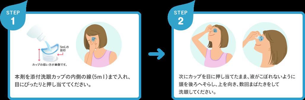 [STEP1] 본제를 첨부 세안 컵의 안쪽의 선 (5ml)까지 넣어 눈에 딱 눌러 대고하십시오. / [STEP2] 다음 컵을 눈에 대고 누른 액체가 쏟아지지 않도록 머리를 뒤로 돌리고, 위를 향하고 몇 번 윙크를하고 안약하십시오.