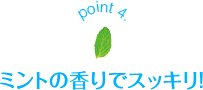 point 4. ミントの香りでスッキリ!